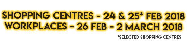 Shopping Centres 24-25 Feb, Workplaces 26 Feb - 2 Mar 2018